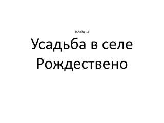 (Слайд  1) Усадьба  в  селе Рождествено