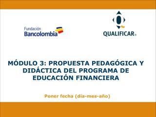 M�DULO 3: PROPUESTA PEDAG�GICA Y DID�CTICA DEL PROGRAMA DE EDUCACI�N FINANCIERA