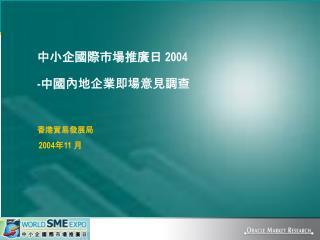 中小企國際市場推廣日  2004 - 中國內地企業即場意見調查 香港貿易發展局 2004 年 11  月