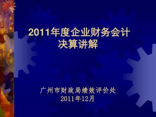 2011 年度企业财务会计 决算讲解 广州市财政局绩效评价处 2011 年 12 月