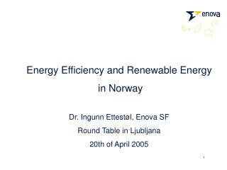 Energy Efficiency and Renewable Energy  in Norway  Dr. Ingunn Ettest l, Enova SF Round Table in Ljubljana 20th of April