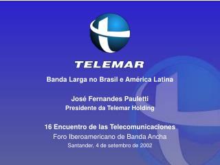 Banda Larga no Brasil e América Latina José Fernandes Pauletti Presidente da Telemar Holding