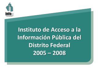 Instituto de Acceso  a la Informaci�n  P�blica del  Distrito  Federal 2005 � 2008