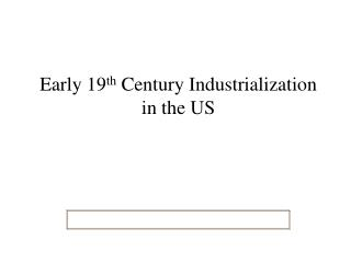 Early 19 th  Century Industrialization  in the US