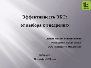 Эффективность ЭБС: от выбора к внедрению Лебедев Михаил Константинович Руководитель отдела продаж