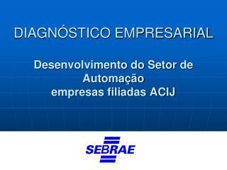 DIAGNÓSTICO  EMPRESARIAL Desenvolvimento do Setor  de Automação empresas filiadas ACIJ