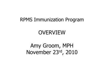 RPMS Immunization Program OVERVIEW Amy Groom, MPH November 23 rd , 2010