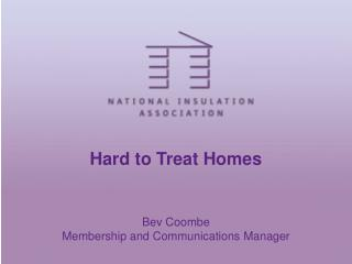 Hard to Treat Homes     Bev Coombe Membership and Communications Manager
