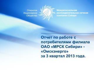 Отчет по работе с потребителями филиала ОАО «МРСК Сибири» - «Омскэнерго» за 3 квартал 2013 года.