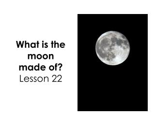 What is the moon made of ? Lesson 22