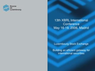 13th XBRL International Conference May 16-19, 2006, Madrid     Luxembourg Stock Exchange   Building an efficient gateway