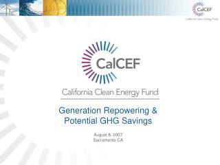 Generation Repowering & Potential GHG Savings August 8, 2007 Sacramento CA