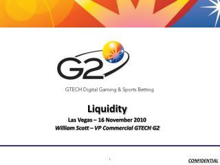 Liquidity Las Vegas – 16 November  2010 William Scott – VP Commercial GTECH G2