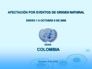 AFECTACIÓN POR EVENTOS DE ORIGEN NATURAL ENERO 1 A OCTUBRE 6 DE 2008