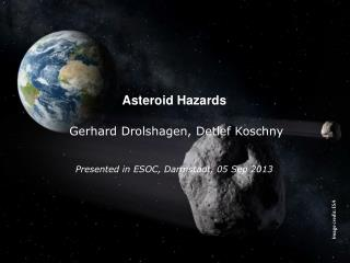 Asteroid Hazards Gerhard Drolshagen, Detlef Koschny Presented in ESOC, Darmstadt, 05 Sep 2013