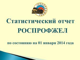 Статистический отчет  РОСПРОФЖЕЛ по состоянию на 01 января 2014 года