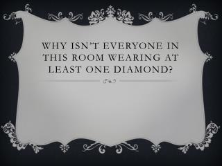 Why isn't everyone in this room wearing at least one diamond?