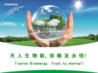 天 人 生 物 能 , 信 赖 至 永 恒! Tianren Bioenergy, Trust to eternal!