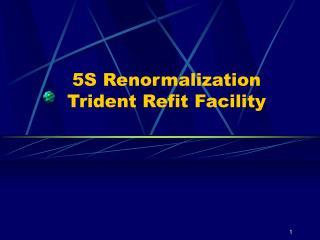 5S Renormalization Trident Refit Facility