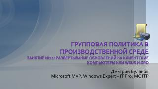 Дмитрий Буланов Microsoft MVP: Windows  Expert – IT Pro ,  MC ITP