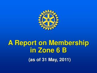A Report on Membership in Zone 6 B (as of 31 May, 2011)