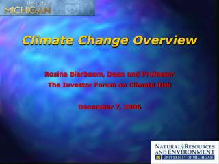 Climate Change Overview  Rosina Bierbaum, Dean and Professor The Investor Forum on Climate Risk