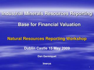 Industrial Minerals Resources Reporting  Base for Financial Valuation   Natural Resources Reporting Workshop   Dublin Ca