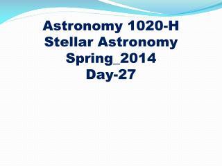 Astronomy 1020-H Stellar Astronomy Spring_2014 Day-27
