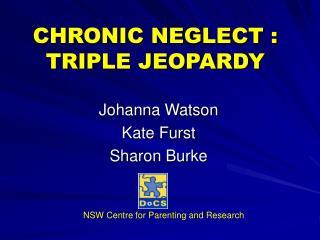 CHRONIC NEGLECT : TRIPLE JEOPARDY