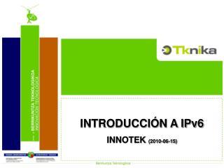 INTRODUCCIÓN A IPv6 INNOTEK  (2010-06-15) 