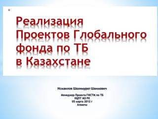 Исмаилов  Шахимурат Шаимович Менеджер Проекта ГФСТМ по ТБ  НЦПТ МЗ РК 05 марта 2012 г Алматы