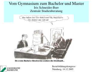 Vom Gymnasium zum Bachelor und Master Iris Schneider-Burr Zentrale Studienberatung  Uni Bayreuth