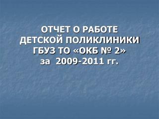 ОТЧЕТ О РАБОТЕ  ДЕТСКОЙ ПОЛИКЛИНИКИ ГБУЗ ТО «ОКБ № 2»  за  2009-2011 гг.