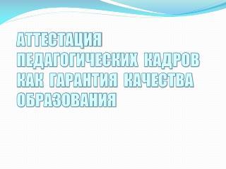 АТТЕСТАЦИЯ ПЕДАГОГИЧЕСКИХ  КАДРОВ  КАК  ГАРАНТИЯ  КАЧЕСТВА ОБРАЗОВАНИЯ