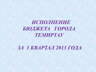 ИСПОЛНЕНИЕ  БЮДЖЕТА   ГОРОДА  ТЕМИРТАУ                        ЗА  1 КВАРТАЛ 2013 ГОДА