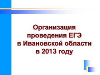 Организация  проведения  ЕГЭ  в Ивановской области  в 2013 году