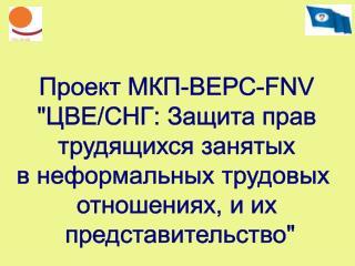 """Проект МКП-ВЕРС-FNV """"ЦВЕ/СНГ: Защита прав  трудящихся занятых  в неформальных трудовых"""
