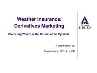 Protecting Wealth  the Bottom of the Pyramid    A presentation by:   Shailesh Naik , ITC Ltd   IBD