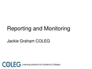 Reporting and Monitoring Jackie Graham COLEG