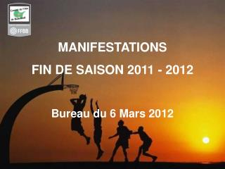 MANIFESTATIONS FIN DE SAISON 2011 - 2012 Bureau du 6 Mars 2012
