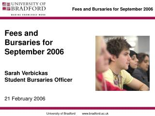 Fees and Bursaries for September 2006 Sarah Verbickas Student Bursaries Officer 21 February 2006