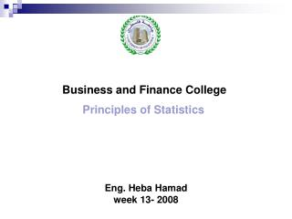 Business and Finance College  Principles of Statistics Eng. Heba Hamad week 13- 2008
