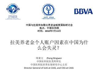 中国与拉美和加勒比养老金制度国际研讨会 地点:中国社科院 时间: 2010 年 7 月 13 日 拉美养老金个人账户因素在中国为什么会失灵?