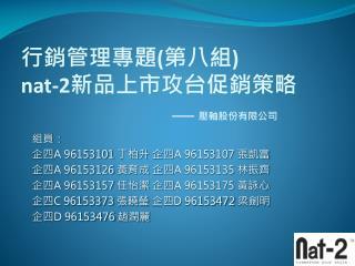 行銷管理專題 ( 第八組 ) nat-2 新品上市攻台促銷策略 壓軸股份有限公司