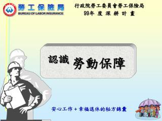 行政院勞工委員會勞工保險局 99 年 度 深 耕 計 畫
