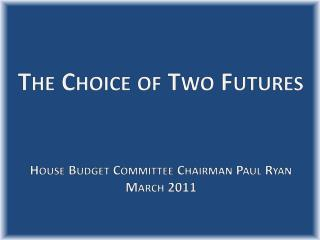 The Choice of Two Futures House Budget Committee Chairman  Paul Ryan March 2011