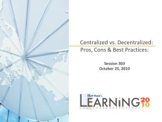 Centralized vs. Decentralized: Pros, Cons  Best Practices:   Session 303 October 25, 2010