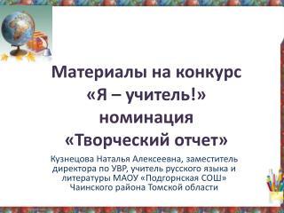 Материалы на конкурс  «Я – учитель!» номинация  «Творческий отчет»