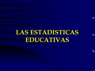 LAS ESTADISTICAS EDUCATIVAS