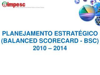 PLANEJAMENTO ESTRATÉGICO  (BALANCED SCORECARD - BSC) 2010 – 2014